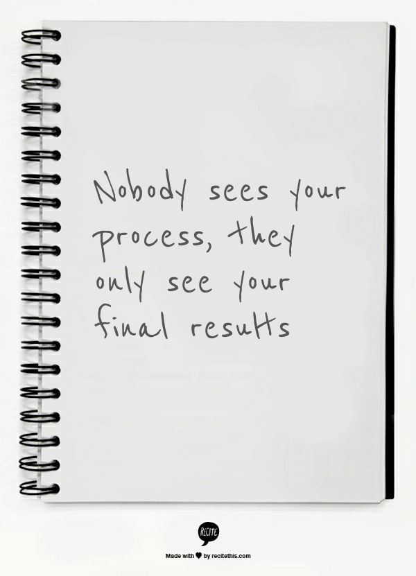 Nobody sees your process, they only see your final results