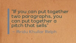 """If you can put together two paragraphs, you can put together a pitch that sells"" - Mridu Khullar Relph"